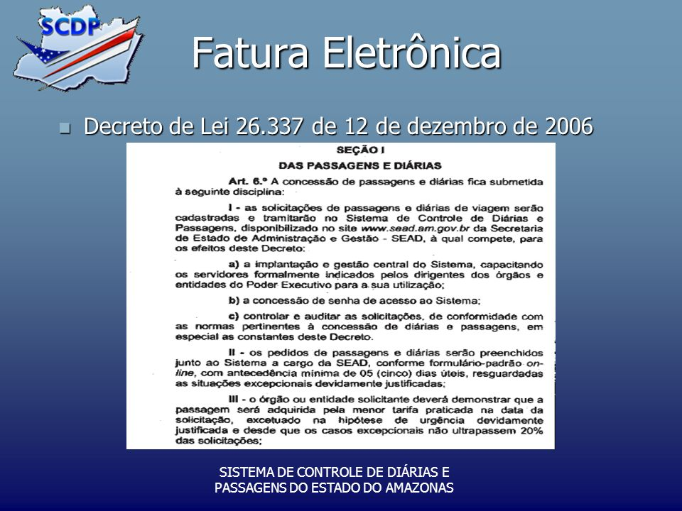 Fatura Eletrônica SISTEMA DE CONTROLE DE DIÁRIAS E PASSAGENS DO ESTADO DO AMAZONAS Decreto de Lei 26.337 de 12 de dezembro de 2006 Decreto de Lei 26.337 de 12 de dezembro de 2006