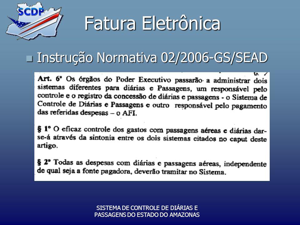 Fatura Eletrônica SISTEMA DE CONTROLE DE DIÁRIAS E PASSAGENS DO ESTADO DO AMAZONAS Instrução Normativa 02/2006-GS/SEAD Instrução Normativa 02/2006-GS/