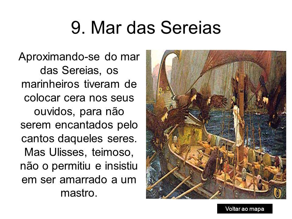 9. Mar das Sereias Aproximando-se do mar das Sereias, os marinheiros tiveram de colocar cera nos seus ouvidos, para não serem encantados pelo cantos d
