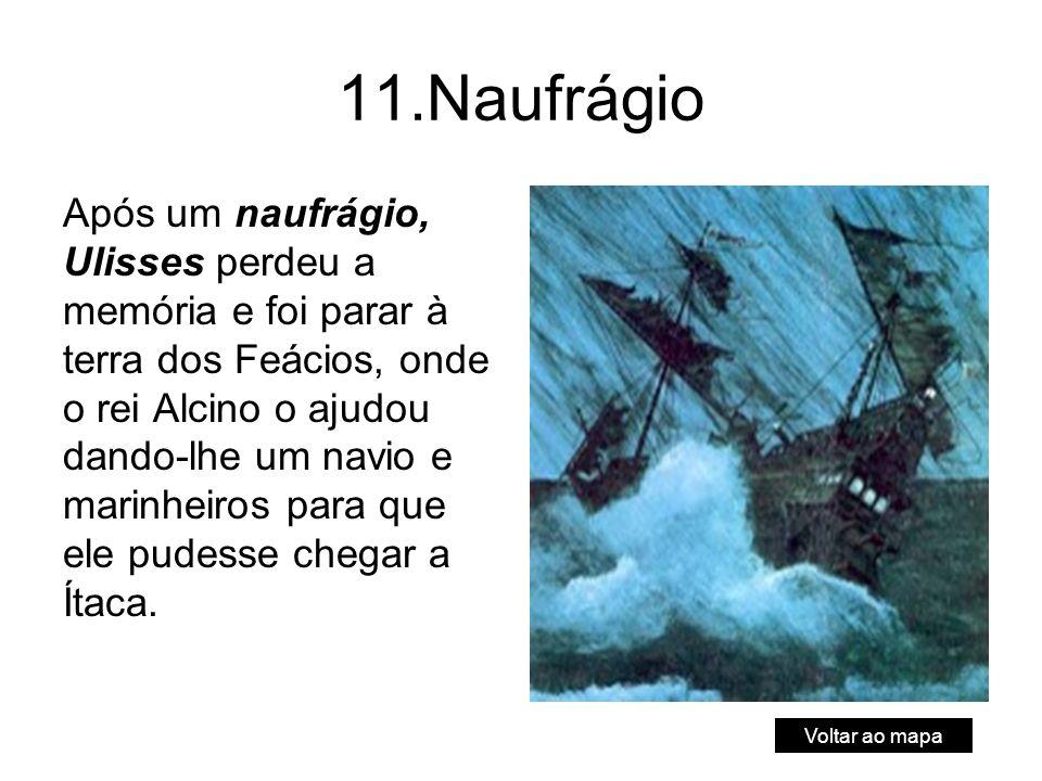 11.Naufrágio Após um naufrágio, Ulisses perdeu a memória e foi parar à terra dos Feácios, onde o rei Alcino o ajudou dando-lhe um navio e marinheiros para que ele pudesse chegar a Ítaca.