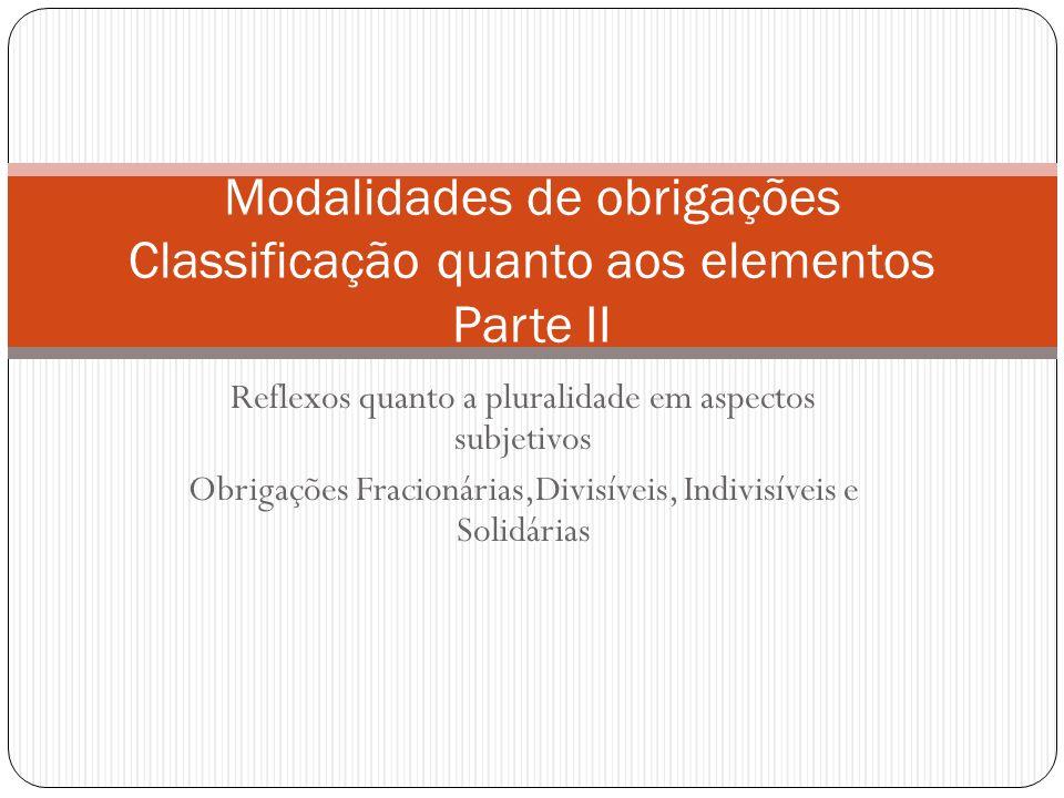 Reflexos quanto a pluralidade em aspectos subjetivos Obrigações Fracionárias,Divisíveis, Indivisíveis e Solidárias Modalidades de obrigações Classific