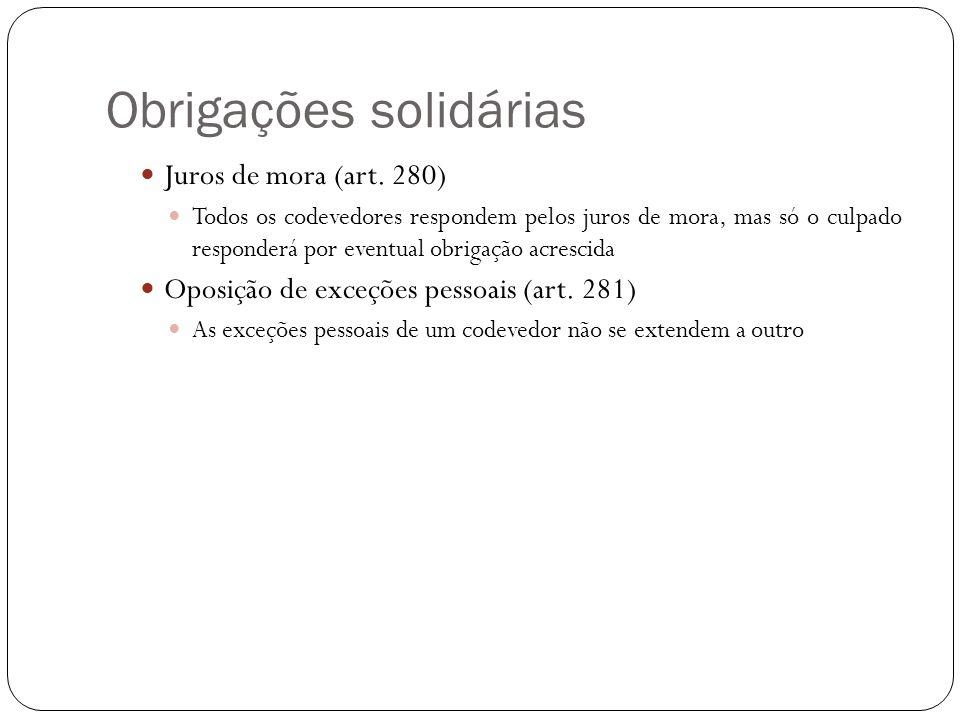 Obrigações solidárias Juros de mora (art. 280) Todos os codevedores respondem pelos juros de mora, mas só o culpado responderá por eventual obrigação