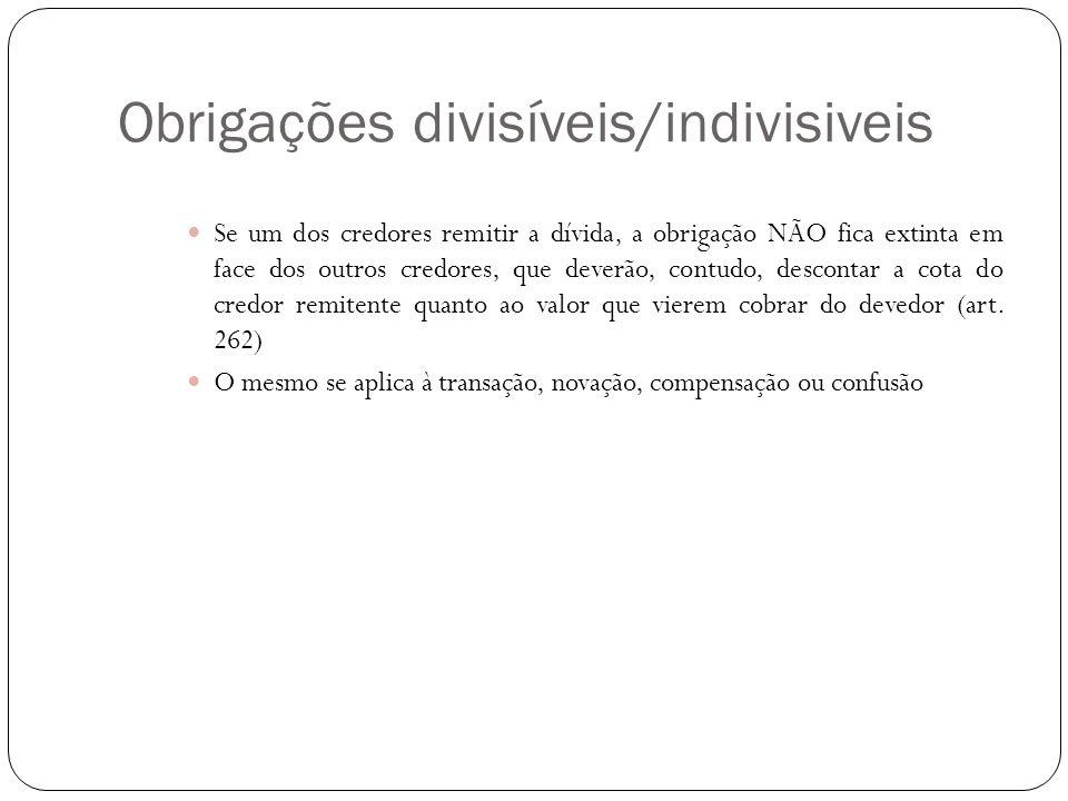 Obrigações divisíveis/indivisiveis Se um dos credores remitir a dívida, a obrigação NÃO fica extinta em face dos outros credores, que deverão, contudo