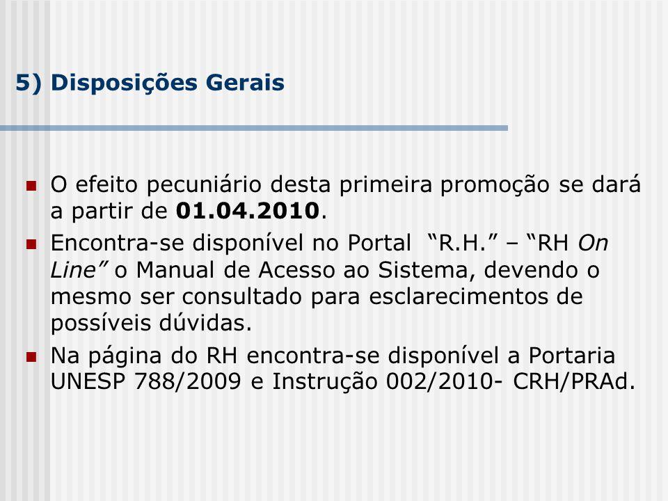 5) Disposições Gerais O efeito pecuniário desta primeira promoção se dará a partir de 01.04.2010. Encontra-se disponível no Portal R.H. – RH On Line o