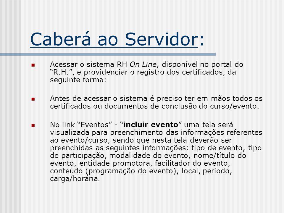 Caberá ao Servidor: Acessar o sistema RH On Line, disponível no portal do R.H., e providenciar o registro dos certificados, da seguinte forma: Antes d