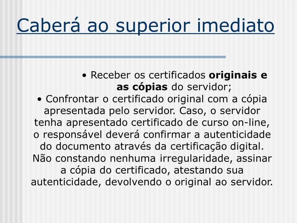 Caberá ao superior imediato Receber os certificados originais e as cópias do servidor; Confrontar o certificado original com a cópia apresentada pelo
