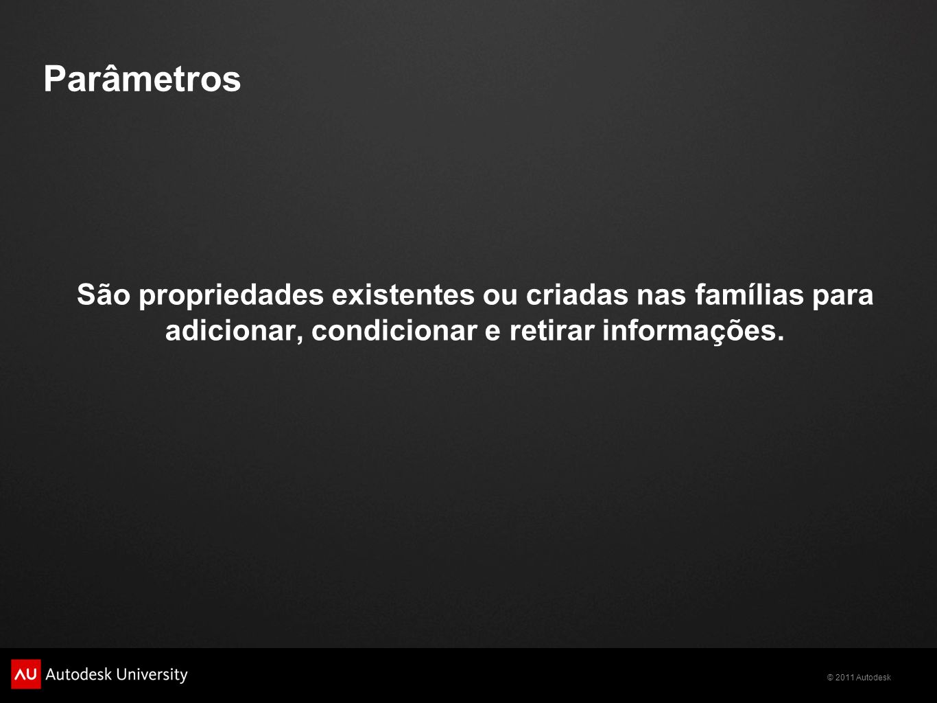 © 2011 Autodesk São propriedades existentes ou criadas nas famílias para adicionar, condicionar e retirar informações.