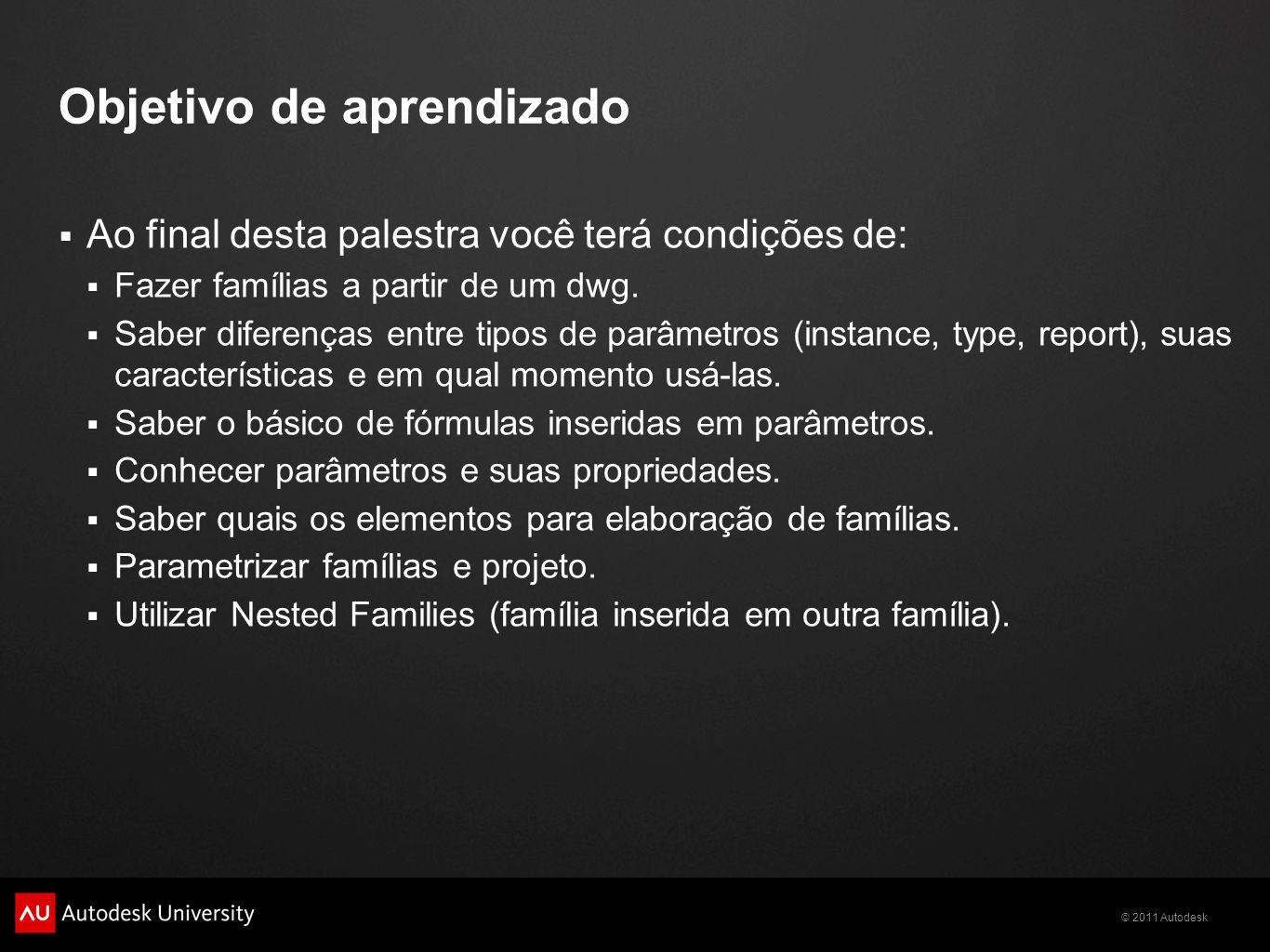 © 2011 Autodesk Objetivo de aprendizado Ao final desta palestra você terá condições de: Fazer famílias a partir de um dwg.