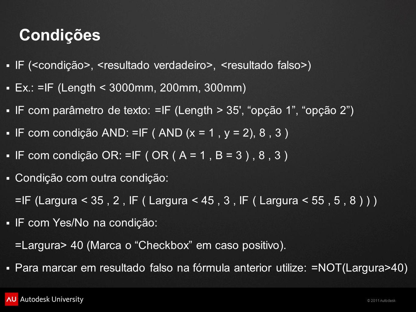 © 2011 Autodesk Condições IF (,, ) Ex.: =IF (Length < 3000mm, 200mm, 300mm) IF com parâmetro de texto: =IF (Length > 35 , opção 1, opção 2) IF com condição AND: =IF ( AND (x = 1, y = 2), 8, 3 ) IF com condição OR: =IF ( OR ( A = 1, B = 3 ), 8, 3 ) Condição com outra condição: =IF (Largura < 35, 2, IF ( Largura < 45, 3, IF ( Largura < 55, 5, 8 ) ) ) IF com Yes/No na condição: =Largura> 40 (Marca o Checkbox em caso positivo).