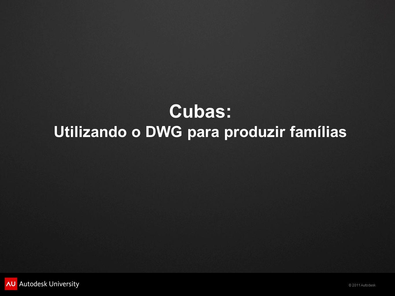 © 2011 Autodesk Cubas: Utilizando o DWG para produzir famílias