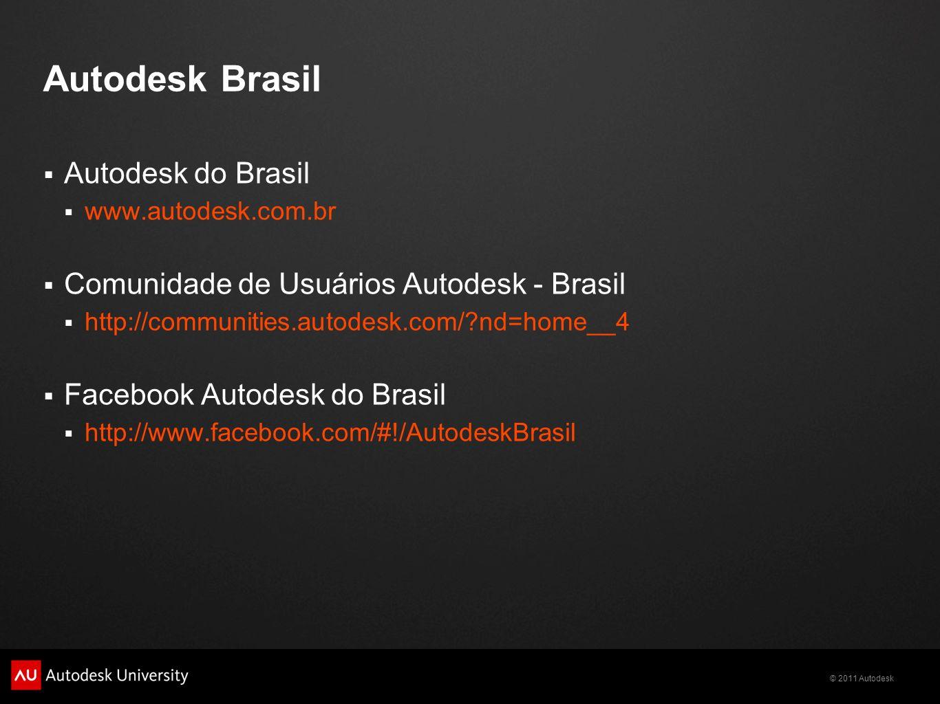 © 2011 Autodesk Autodesk Brasil Autodesk do Brasil www.autodesk.com.br Comunidade de Usuários Autodesk - Brasil http://communities.autodesk.com/?nd=home__4 Facebook Autodesk do Brasil http://www.facebook.com/#!/AutodeskBrasil