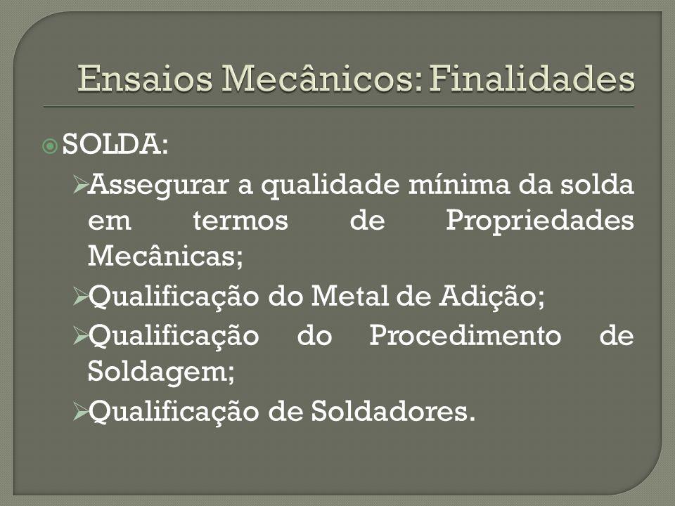 SOLDA: Assegurar a qualidade mínima da solda em termos de Propriedades Mecânicas; Qualificação do Metal de Adição; Qualificação do Procedimento de Sol