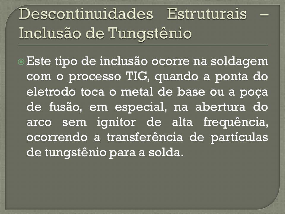 Este tipo de inclusão ocorre na soldagem com o processo TIG, quando a ponta do eletrodo toca o metal de base ou a poça de fusão, em especial, na abertura do arco sem ignitor de alta frequência, ocorrendo a transferência de partículas de tungstênio para a solda.