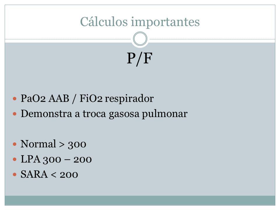 Cálculos importantes P/F PaO2 AAB / FiO2 respirador Demonstra a troca gasosa pulmonar Normal > 300 LPA 300 – 200 SARA < 200