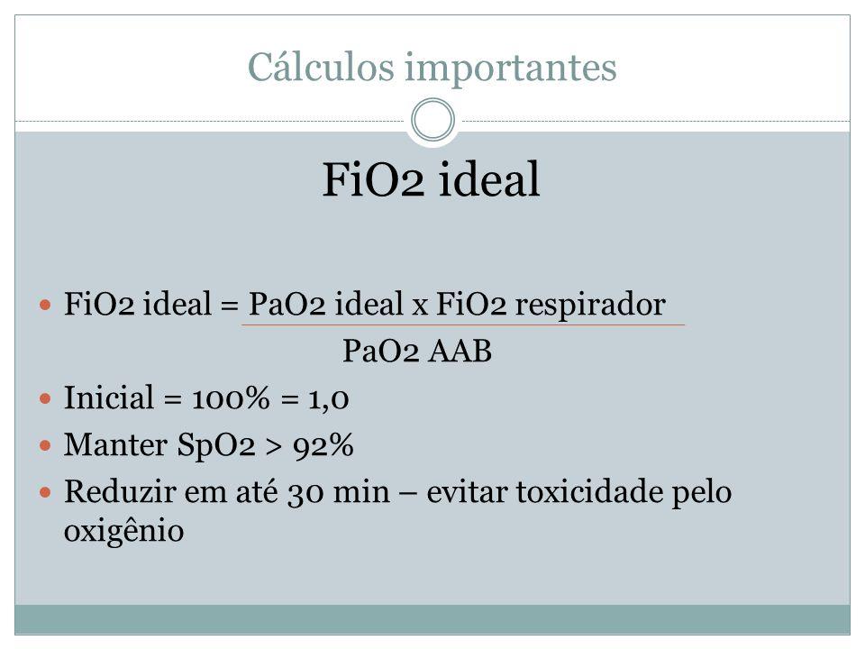 Cálculos importantes FiO2 ideal FiO2 ideal = PaO2 ideal x FiO2 respirador PaO2 AAB Inicial = 100% = 1,0 Manter SpO2 > 92% Reduzir em até 30 min – evitar toxicidade pelo oxigênio