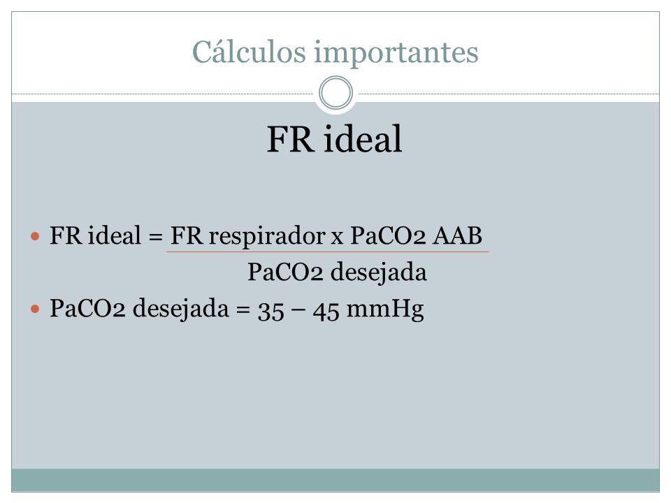 Cálculos importantes FR ideal FR ideal = FR respirador x PaCO2 AAB PaCO2 desejada PaCO2 desejada = 35 – 45 mmHg