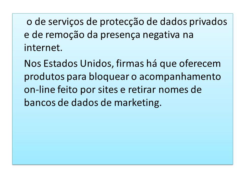o de serviços de protecção de dados privados e de remoção da presença negativa na internet. Nos Estados Unidos, firmas há que oferecem produtos para b