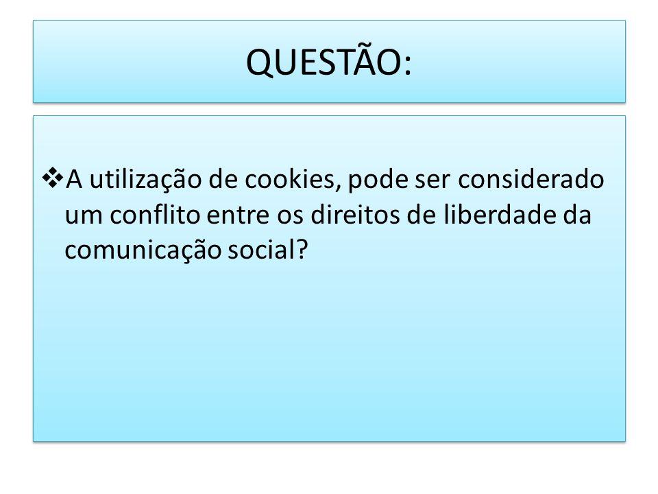 QUESTÃO: A utilização de cookies, pode ser considerado um conflito entre os direitos de liberdade da comunicação social?