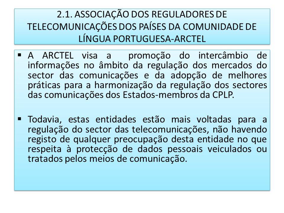 2.1. ASSOCIAÇÃO DOS REGULADORES DE TELECOMUNICAÇÕES DOS PAÍSES DA COMUNIDADE DE LÍNGUA PORTUGUESA-ARCTEL A ARCTEL visa a promoção do intercâmbio de in