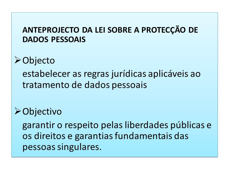 ANTEPROJECTO DA LEI SOBRE A PROTECÇÃO DE DADOS PESSOAIS Objecto estabelecer as regras jurídicas aplicáveis ao tratamento de dados pessoais Objectivo g