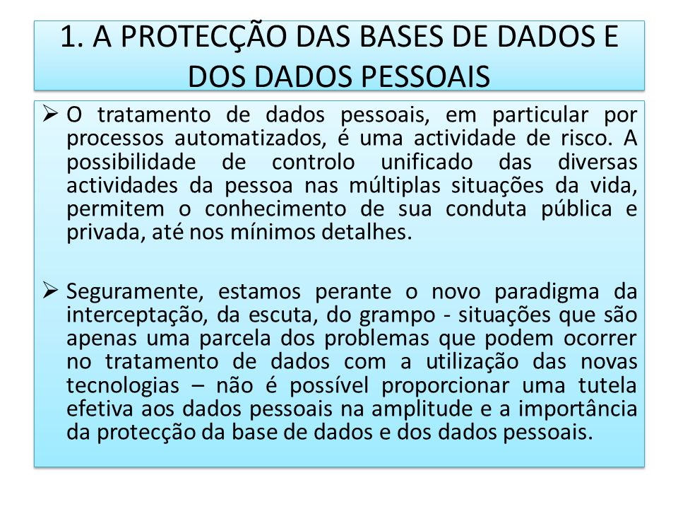 1. A PROTECÇÃO DAS BASES DE DADOS E DOS DADOS PESSOAIS O tratamento de dados pessoais, em particular por processos automatizados, é uma actividade de