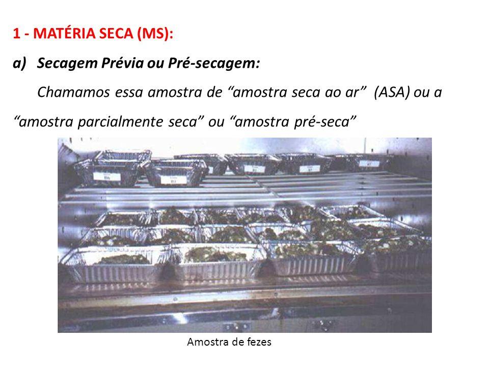 1 - MATÉRIA SECA (MS): a)Secagem Prévia ou Pré-secagem: Chamamos essa amostra de amostra seca ao ar (ASA) ou a amostra parcialmente seca ou amostra pr