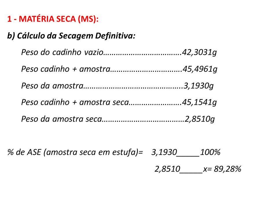 1 - MATÉRIA SECA (MS): b) Cálculo da Secagem Definitiva: Peso do cadinho vazio……………………………….42,3031g Peso cadinho + amostra…………………………….45,4961g Peso da