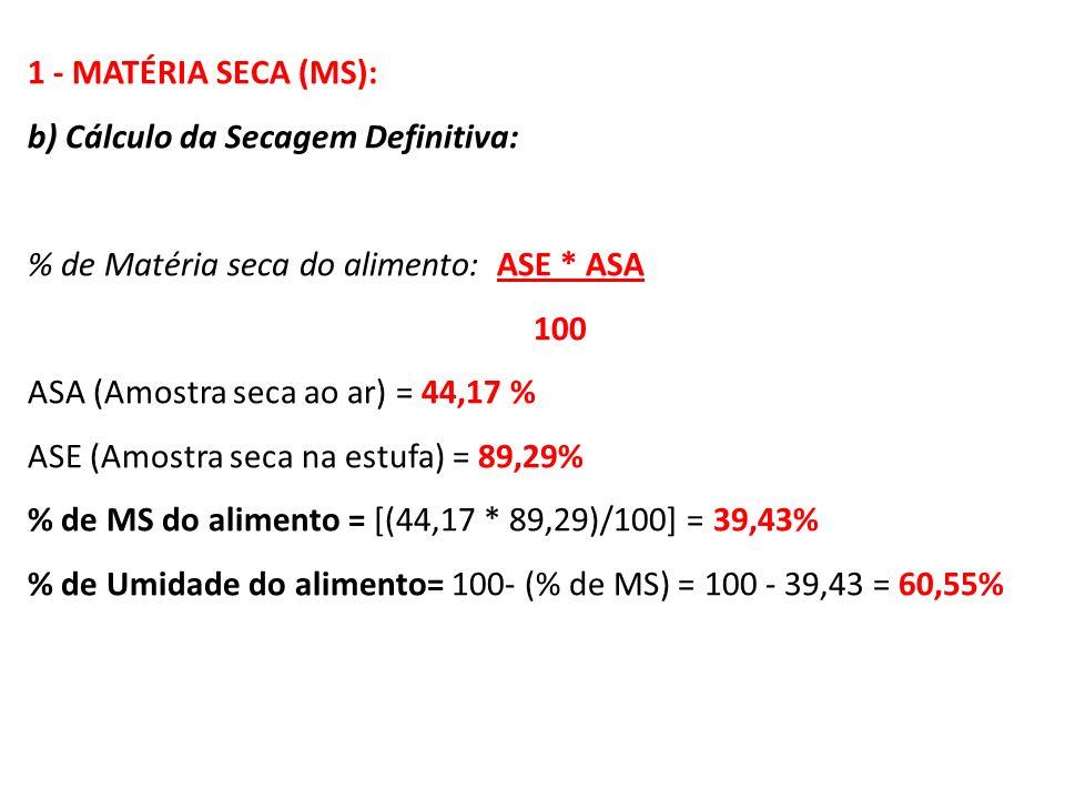 1 - MATÉRIA SECA (MS): b) Cálculo da Secagem Definitiva: % de Matéria seca do alimento: ASE * ASA 100 ASA (Amostra seca ao ar) = 44,17 % ASE (Amostra