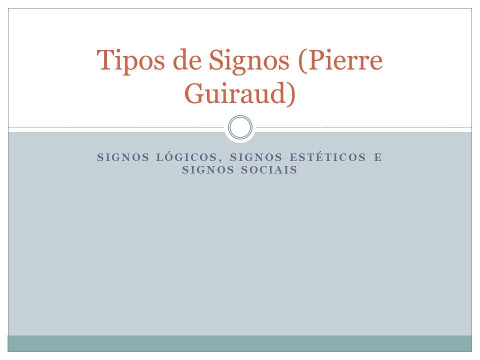 SIGNOS LÓGICOS, SIGNOS ESTÉTICOS E SIGNOS SOCIAIS Tipos de Signos (Pierre Guiraud)