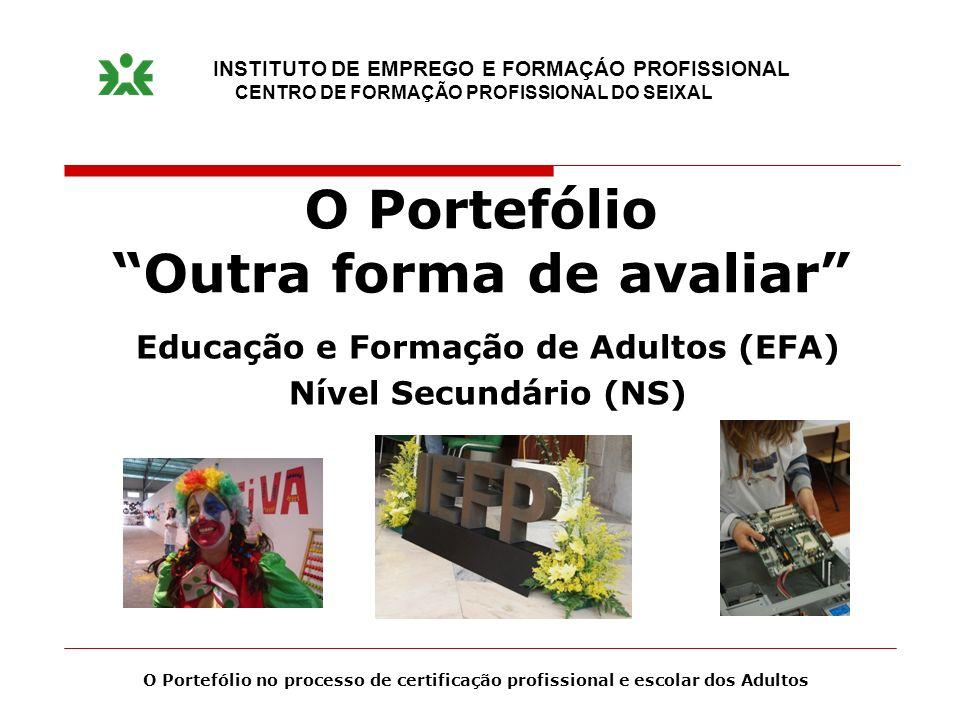 O Portefólio Outra forma de avaliar Educação e Formação de Adultos (EFA) Nível Secundário (NS) INSTITUTO DE EMPREGO E FORMAÇÁO PROFISSIONAL CENTRO DE