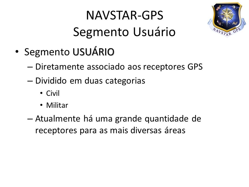 USUÁRIO Segmento USUÁRIO – Diretamente associado aos receptores GPS – Dividido em duas categorias Civil Militar – Atualmente há uma grande quantidade