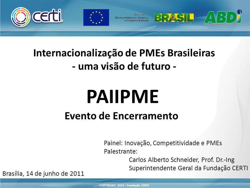 COPYRIGHT 2011 - Fundação CERTI Internacionalização de PMEs Brasileiras - uma visão de futuro - PAIIPME Evento de Encerramento Brasília, 14 de junho de 2011 Painel: Inovação, Competitividade e PMEs Palestrante: Carlos Alberto Schneider, Prof.