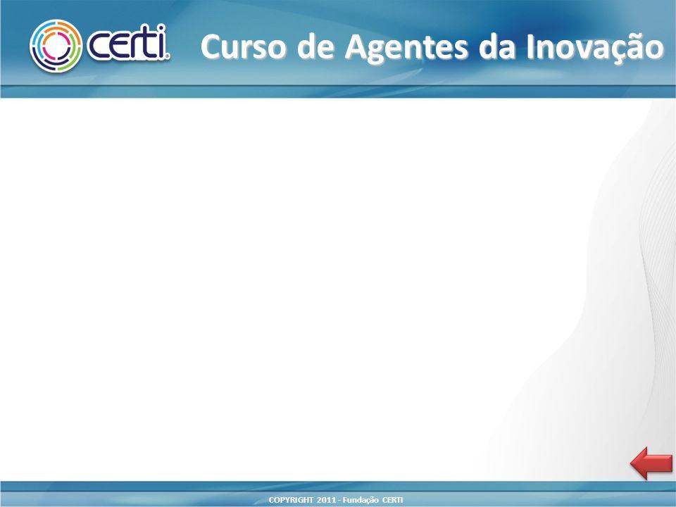 COPYRIGHT 2011 - Fundação CERTI Curso de Agentes da Inovação