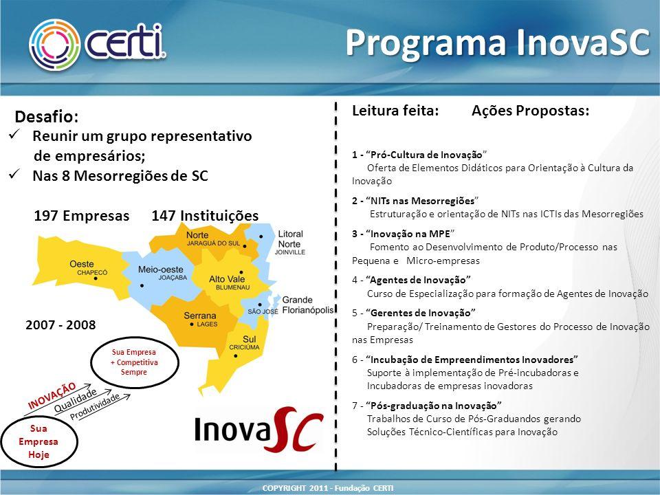 COPYRIGHT 2011 - Fundação CERTI Programa InovaSC 1 - Pró-Cultura de Inovação Oferta de Elementos Didáticos para Orientação à Cultura da Inovação 2 - NITs nas Mesorregiões Estruturação e orientação de NITs nas ICTIs das Mesorregiões 3 - Inovação na MPE Fomento ao Desenvolvimento de Produto/Processo nas Pequena e Micro-empresas 4 - Agentes de Inovação Curso de Especialização para formação de Agentes de Inovação 5 - Gerentes de Inovação Preparação/ Treinamento de Gestores do Processo de Inovação nas Empresas 6 - Incubação de Empreendimentos Inovadores Suporte à implementação de Pré-incubadoras e Incubadoras de empresas inovadoras 7 - Pós-graduação na Inovação Trabalhos de Curso de Pós-Graduandos gerando Soluções Técnico-Científicas para Inovação Leitura feita:Ações Propostas: Desafio: Reunir um grupo representativo de empresários; Nas 8 Mesorregiões de SC 197 Empresas 147 Instituições Sua Empresa Hoje Sua Empresa + Competitiva Sempre INOVAÇÃO Qualidade Produtividade 2007 - 2008