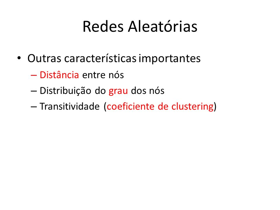 Redes Aleatórias Outras características importantes – Distância entre nós – Distribuição do grau dos nós – Transitividade (coeficiente de clustering)