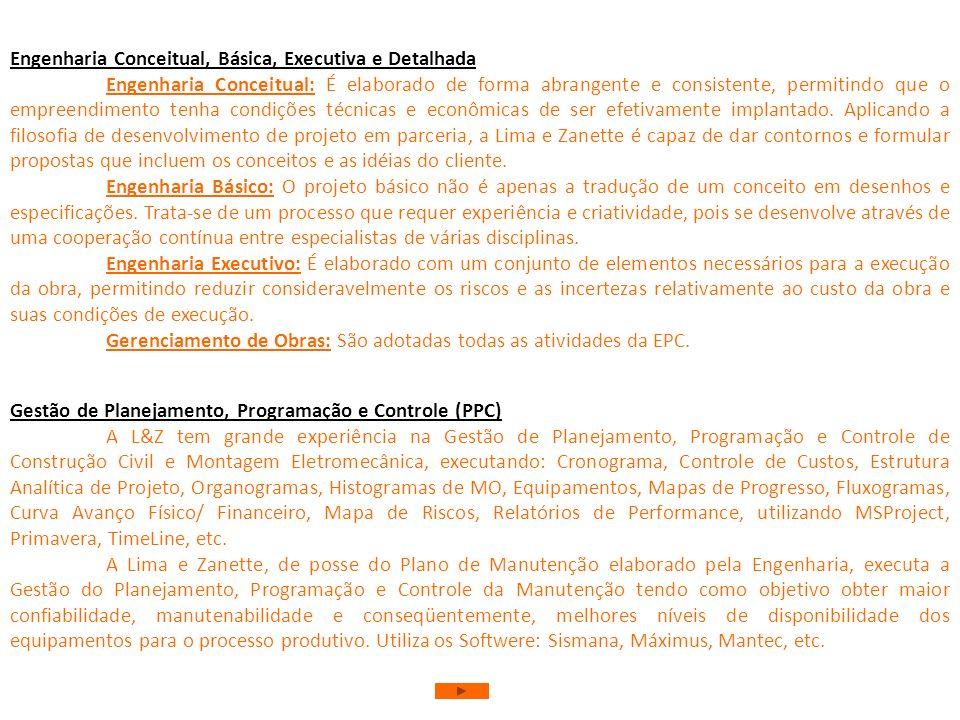 Empreitadas Integradas (EPC Engineering Procurement Construction) A Lima e Zanette é a gestora/ responsável por todo o empreendimento apta a realizar: Engenharia Conceitual, Básica, Executiva e Detalhada; Elaboração de Editais/ Carta Convite/ Caderno de Encargos/ Especificação Técnica Análise/ Equalização de Propostas Técnica e Comercial; Gestão do Suprimento de Equipamentos e Materiais de Aplicação e Consumo; Qualificação de Fornecedores Diligenciamento, Ensaios Não Destrutivos e Inspeção de Equipamentos/ Materiais; Planejamento, Programação e Controle (Software); Gestão de Arquivo Técnico da Obra Gestão de Risco Gestão de Almoxarifado/ Materiais; Gestão da Qualidade; Gestão de Auditorias/ Medições; Serviços Topográficos Gerenciamento da Obra Construção Civil e Montagem Eletromecânica; Comissionamento/ Teste; Pré-Operação e Operação; Assistência de Pós-Partida; Treinamento; Planejamento, Programação e Controle de Construção Civil/ Montagem/ Manutenção.