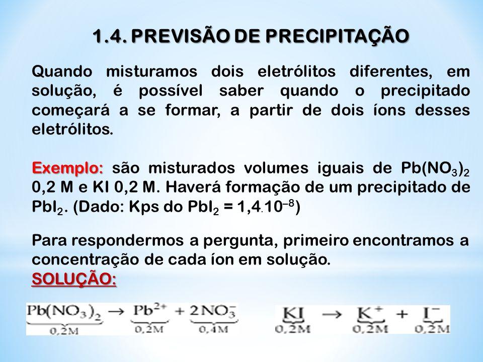 1.4. PREVISÃO DE PRECIPITAÇÃO Quando misturamos dois eletrólitos diferentes, em solução, é possível saber quando o precipitado começará a se formar, a