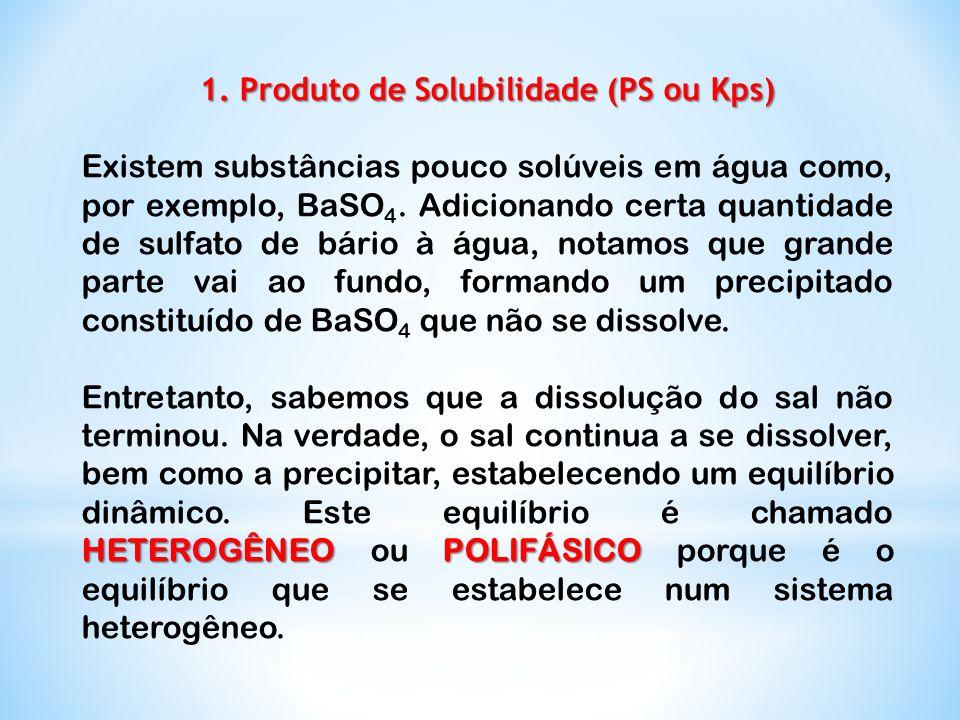 1. Produto de Solubilidade (PS ou Kps) Existem substâncias pouco solúveis em água como, por exemplo, BaSO 4. Adicionando certa quantidade de sulfato d