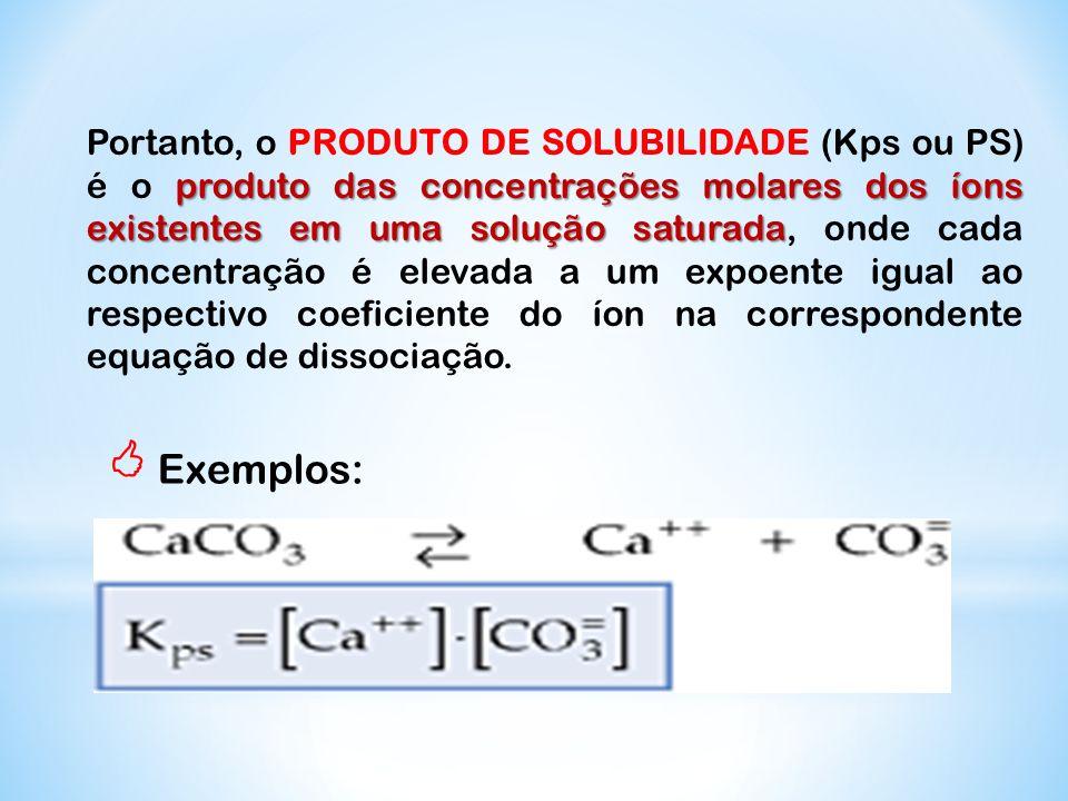 produto das concentrações molares dos íons existentes em uma solução saturada Portanto, o PRODUTO DE SOLUBILIDADE (Kps ou PS) é o produto das concentr