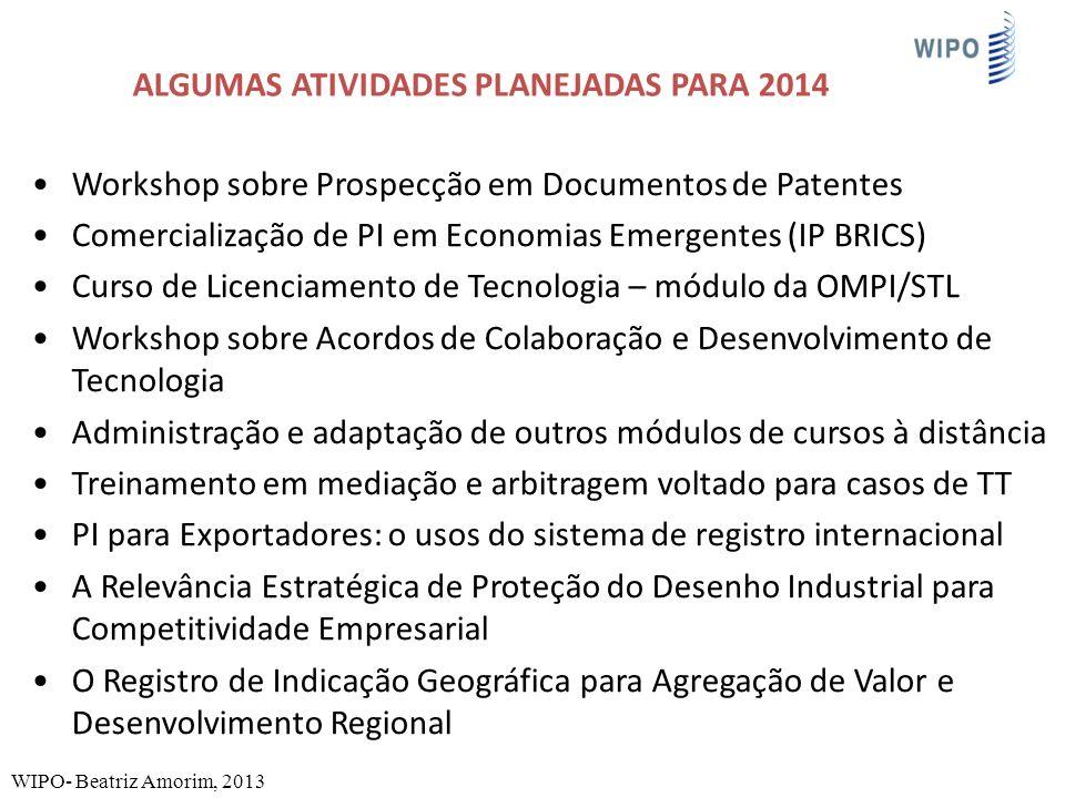 ALGUMAS ATIVIDADES PLANEJADAS PARA 2014 Workshop sobre Prospecção em Documentos de Patentes Comercialização de PI em Economias Emergentes (IP BRICS) Curso de Licenciamento de Tecnologia – módulo da OMPI/STL Workshop sobre Acordos de Colaboração e Desenvolvimento de Tecnologia Administração e adaptação de outros módulos de cursos à distância Treinamento em mediação e arbitragem voltado para casos de TT PI para Exportadores: o usos do sistema de registro internacional A Relevância Estratégica de Proteção do Desenho Industrial para Competitividade Empresarial O Registro de Indicação Geográfica para Agregação de Valor e Desenvolvimento Regional WIPO- Beatriz Amorim, 2013