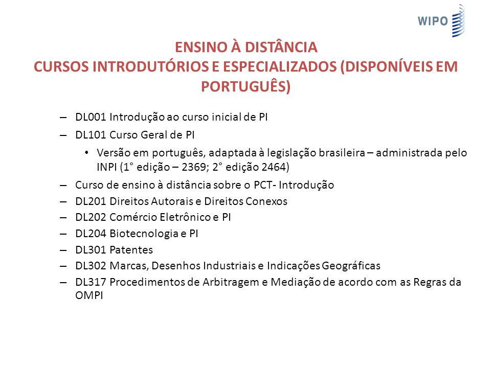 ENSINO À DISTÂNCIA CURSOS INTRODUTÓRIOS E ESPECIALIZADOS (DISPONÍVEIS EM PORTUGUÊS) – DL001 Introdução ao curso inicial de PI – DL101 Curso Geral de PI Versão em português, adaptada à legislação brasileira – administrada pelo INPI (1° edição – 2369; 2° edição 2464) – Curso de ensino à distância sobre o PCT- Introdução – DL201 Direitos Autorais e Direitos Conexos – DL202 Comércio Eletrônico e PI – DL204 Biotecnologia e PI – DL301 Patentes – DL302 Marcas, Desenhos Industriais e Indicações Geográficas – DL317 Procedimentos de Arbitragem e Mediação de acordo com as Regras da OMPI