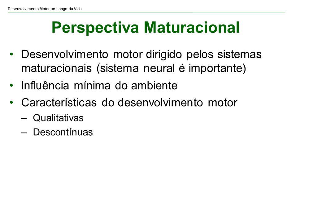 Desenvolvimento Motor ao Longo da Vida Perspectiva Maturacional Desenvolvimento motor dirigido pelos sistemas maturacionais (sistema neural é importan