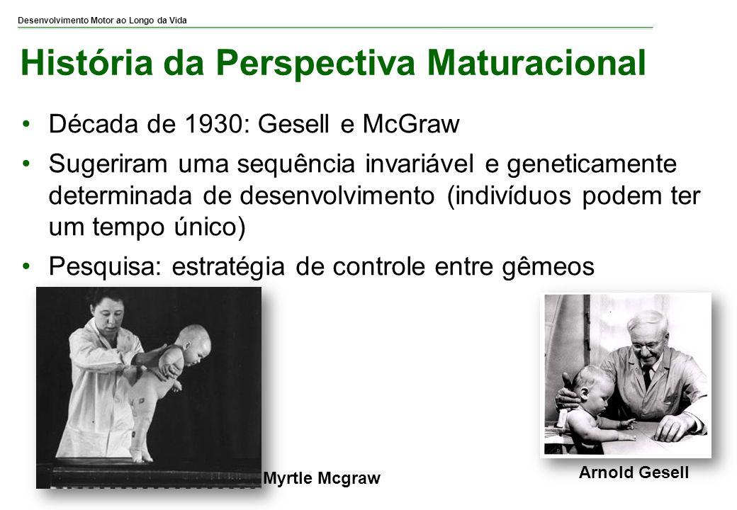 Desenvolvimento Motor ao Longo da Vida História da Perspectiva Maturacional Década de 1930: Gesell e McGraw Sugeriram uma sequência invariável e genet