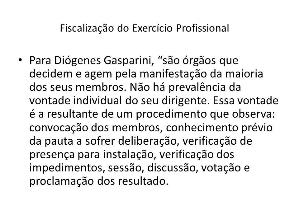 Fiscalização do Exercício Profissional Para Diógenes Gasparini, são órgãos que decidem e agem pela manifestação da maioria dos seus membros. Não há pr