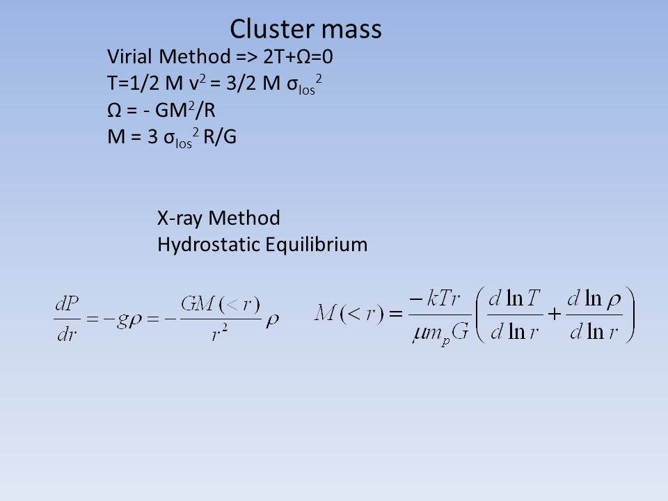 Cluster mass X-ray Method Hydrostatic Equilibrium Virial Method => 2T+Ω=0 T=1/2 M v 2 = 3/2 M σ los 2 Ω = - GM 2 /R M = 3 σ los 2 R/G