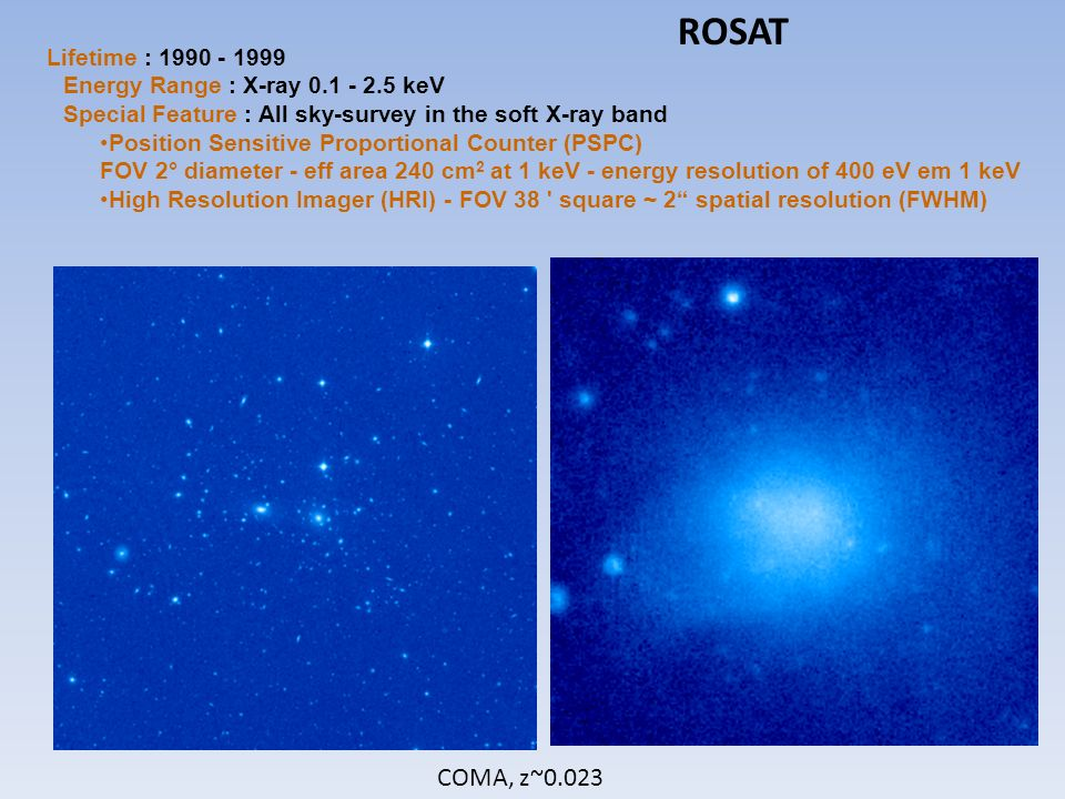 COMA, z~0.023 ROSAT Lifetime : 1990 - 1999 Energy Range : X-ray 0.1 - 2.5 keV Special Feature : All sky-survey in the soft X-ray band Position Sensitive Proportional Counter (PSPC) FOV 2° diameter - eff area 240 cm 2 at 1 keV - energy resolution of 400 eV em 1 keV High Resolution Imager (HRI) - FOV 38 square ~ 2 spatial resolution (FWHM)