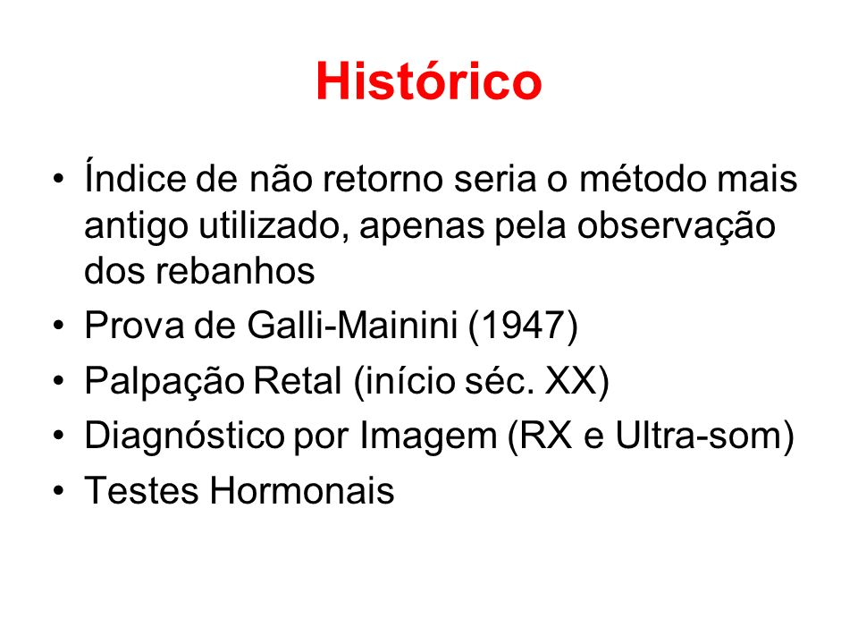 Histórico Índice de não retorno seria o método mais antigo utilizado, apenas pela observação dos rebanhos Prova de Galli-Mainini (1947) Palpação Retal