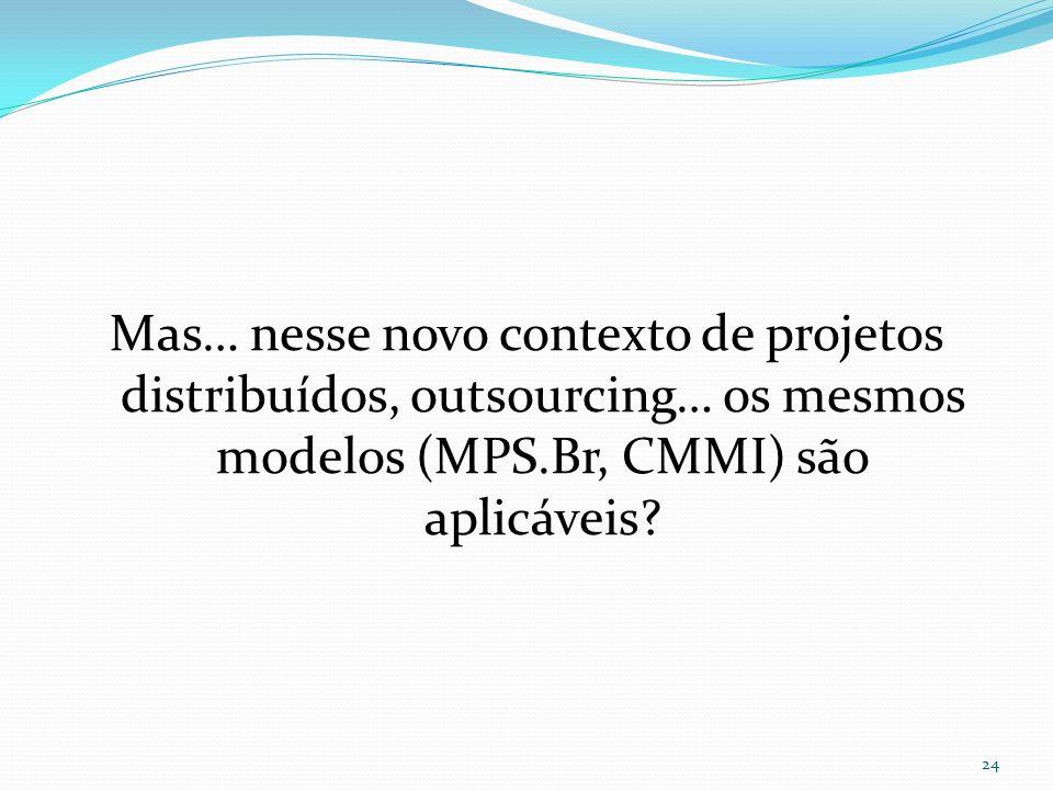 Mas… nesse novo contexto de projetos distribuídos, outsourcing… os mesmos modelos (MPS.Br, CMMI) são aplicáveis? 24