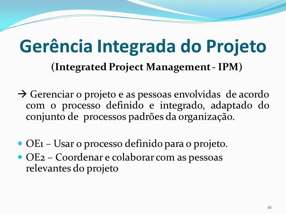 Gerência Integrada do Projeto (Integrated Project Management - IPM) Gerenciar o projeto e as pessoas envolvidas de acordo com o processo definido e in