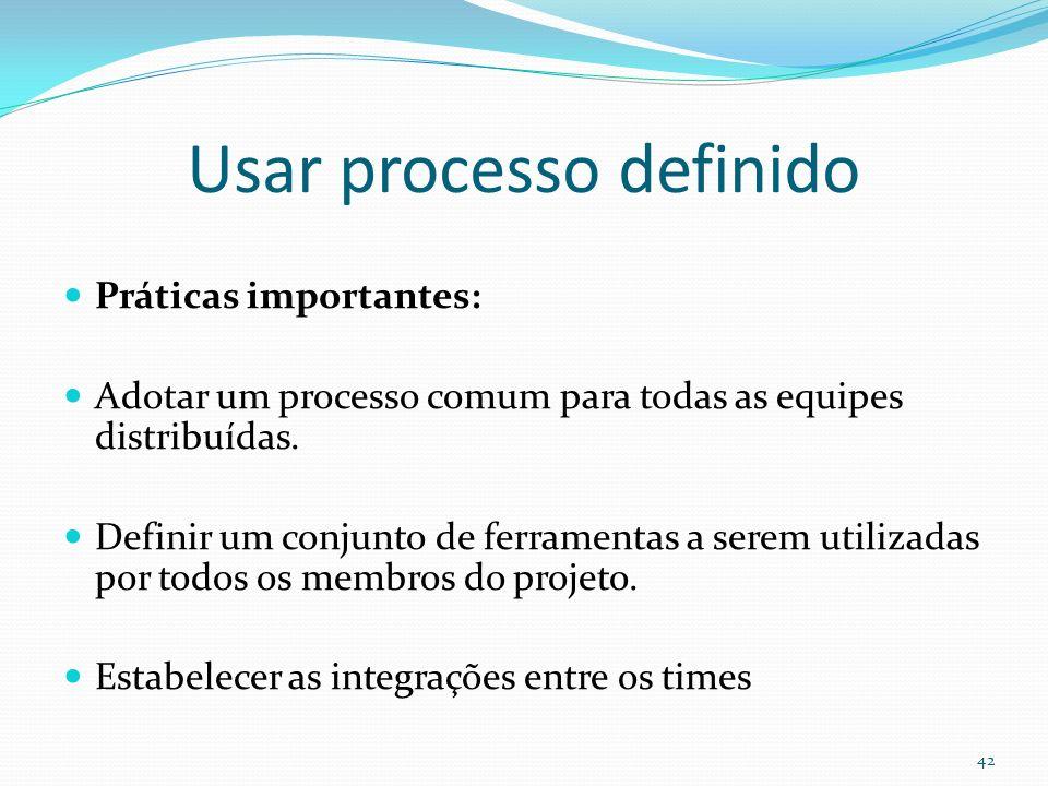 Usar processo definido Práticas importantes: Adotar um processo comum para todas as equipes distribuídas. Definir um conjunto de ferramentas a serem u